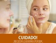 Cuidado! Receitas caseiras podem ser prejudiciais à sua pele.